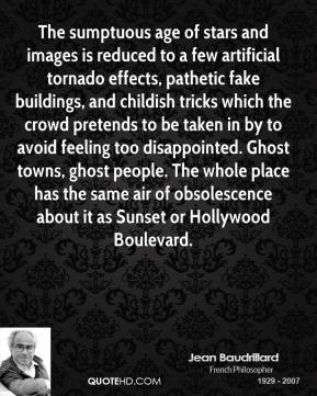 Jean Baudrillard  - The sumptuous age of stars and images is reduced to a few artificial tornado effects, pathetic fake buildings, and childish tricks which the crowd pretends to be taken in by to avoid feeling too disappointed. Ghost towns, ghost people. The whole place has the same air of obsolescence about it as Sunset or Hollywood Boulevard.