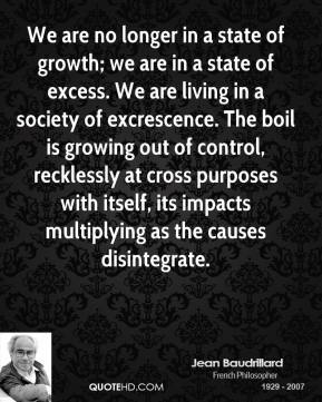 Jean Baudrillard  - We are no longer in a state of growth; we are in a state of excess. We are living in a society of excrescence. The boil is growing out of control, recklessly at cross purposes with itself, its impacts multiplying as the causes disintegrate.