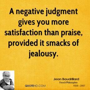 A negative judgment gives you more satisfaction than praise, provided it smacks of jealousy.