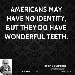 Jean Baudrillard - Americans may have no identity, but they do have wonderful teeth.