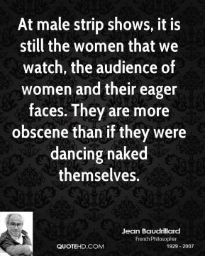 At male strip shows, it is still the women that we watch, the audience of women and their eager faces. They are more obscene than if they were dancing naked themselves.