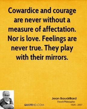 Cowardice and courage are never without a measure of affectation. Nor is love. Feelings are never true. They play with their mirrors.