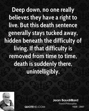 Jean Baudrillard - Deep down, no one really believes they have a right to live. But this death sentence generally stays tucked away, hidden beneath the difficulty of living. If that difficulty is removed from time to time, death is suddenly there, unintelligibly.
