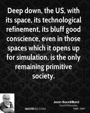 Jean Baudrillard - Deep down, the US, with its space, its technological refinement, its bluff good conscience, even in those spaces which it opens up for simulation, is the only remaining primitive society.