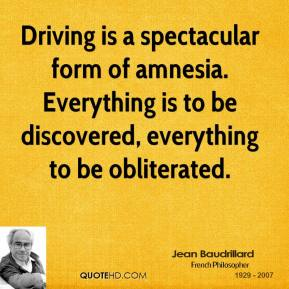 Jean Baudrillard - Driving is a spectacular form of amnesia. Everything is to be discovered, everything to be obliterated.