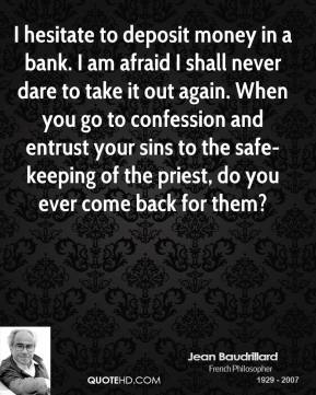 I hesitate to deposit money in a bank. I am afraid I shall never dare to take it out again. When you go to confession and entrust your sins to the safe-keeping of the priest, do you ever come back for them?