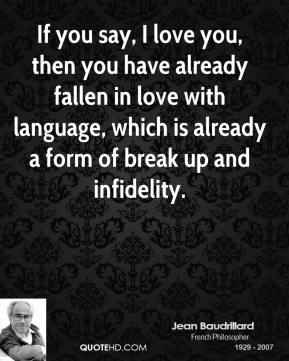Jean Baudrillard - If you say, I love you, then you have already fallen in love with language, which is already a form of break up and infidelity.