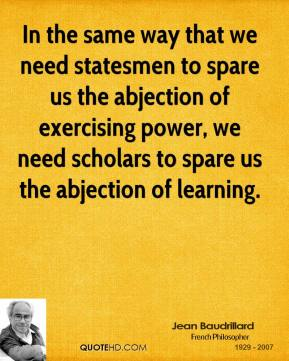 In the same way that we need statesmen to spare us the abjection of exercising power, we need scholars to spare us the abjection of learning.