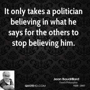 Jean Baudrillard - It only takes a politician believing in what he says for the others to stop believing him.