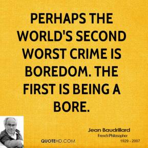 Perhaps the world's second worst crime is boredom. The first is being a bore.