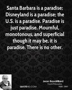Santa Barbara is a paradise; Disneyland is a paradise; the U.S. is a paradise. Paradise is just paradise. Mournful, monotonous, and superficial though it may be, it is paradise. There is no other.