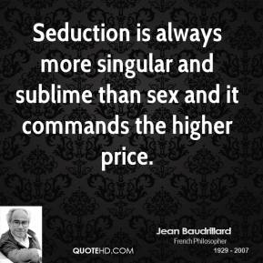 Seduction is always more singular and sublime than sex and it commands the higher price.