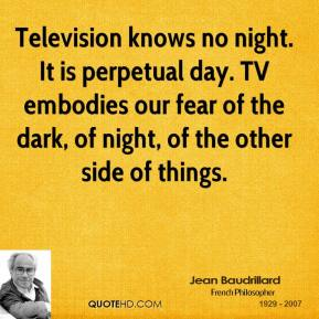Television knows no night. It is perpetual day. TV embodies our fear of the dark, of night, of the other side of things.