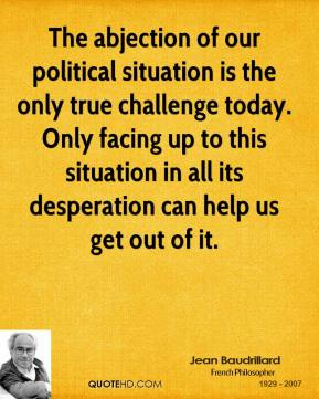 The abjection of our political situation is the only true challenge today. Only facing up to this situation in all its desperation can help us get out of it.