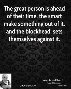 Jean Baudrillard - The great person is ahead of their time, the smart make something out of it, and the blockhead, sets themselves against it.
