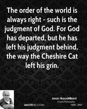 The order of the world is always right - such is the judgment of God. For God has departed, but he has left his judgment behind, the way the Cheshire Cat left his grin.