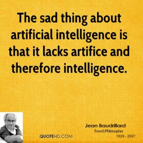 Jean Baudrillard - The sad thing about artificial intelligence is that it lacks artifice and therefore intelligence.