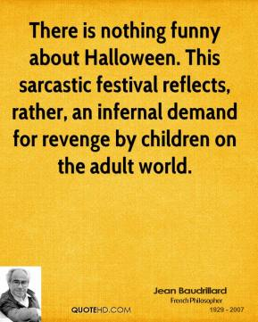 There is nothing funny about Halloween. This sarcastic festival reflects, rather, an infernal demand for revenge by children on the adult world.