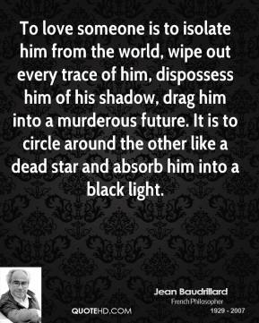 Jean Baudrillard - To love someone is to isolate him from the world, wipe out every trace of him, dispossess him of his shadow, drag him into a murderous future. It is to circle around the other like a dead star and absorb him into a black light.
