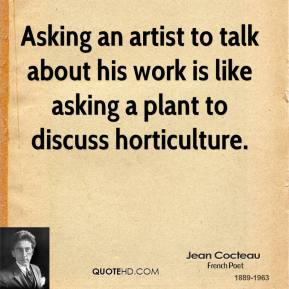 Asking an artist to talk about his work is like asking a plant to discuss horticulture.
