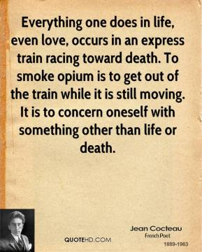 Jean Cocteau - Everything one does in life, even love, occurs in an express train racing toward death. To smoke opium is to get out of the train while it is still moving. It is to concern oneself with something other than life or death.