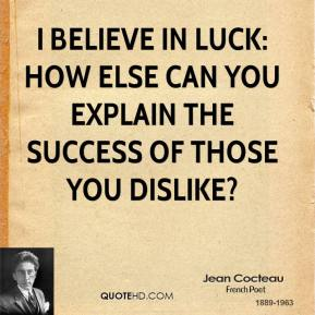 Jean Cocteau - I believe in luck: how else can you explain the success of those you dislike?
