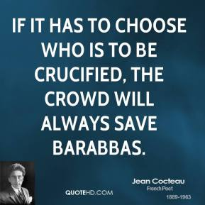 Jean Cocteau - If it has to choose who is to be crucified, the crowd will always save Barabbas.