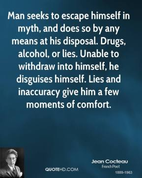 Jean Cocteau - Man seeks to escape himself in myth, and does so by any means at his disposal. Drugs, alcohol, or lies. Unable to withdraw into himself, he disguises himself. Lies and inaccuracy give him a few moments of comfort.
