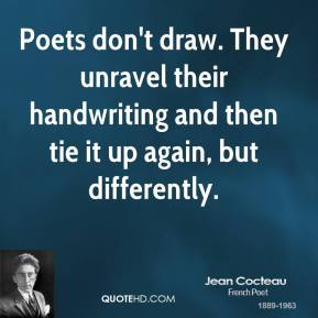 Jean Cocteau - Poets don't draw. They unravel their handwriting and then tie it up again, but differently.