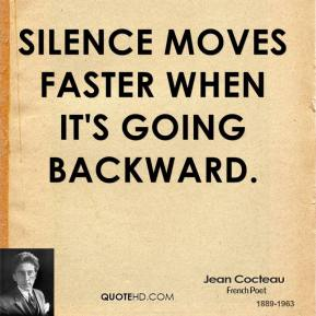 Jean Cocteau - Silence moves faster when it's going backward.