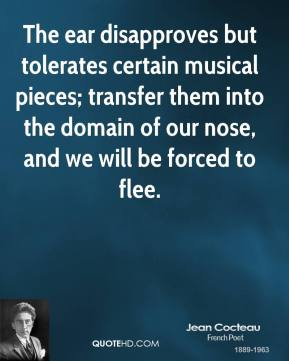 Jean Cocteau - The ear disapproves but tolerates certain musical pieces; transfer them into the domain of our nose, and we will be forced to flee.