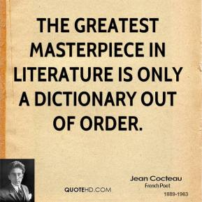 Jean Cocteau - The greatest masterpiece in literature is only a dictionary out of order.