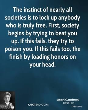Jean Cocteau - The instinct of nearly all societies is to lock up anybody who is truly free. First, society begins by trying to beat you up. If this fails, they try to poison you. If this fails too, the finish by loading honors on your head.