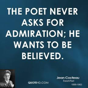 Jean Cocteau - The poet never asks for admiration; he wants to be believed.