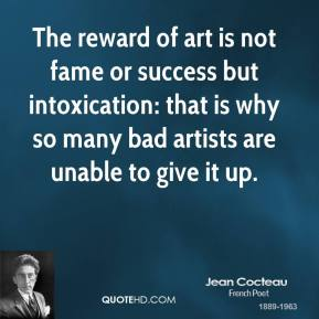 Jean Cocteau - The reward of art is not fame or success but intoxication: that is why so many bad artists are unable to give it up.