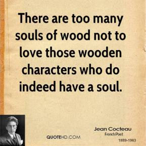 Jean Cocteau - There are too many souls of wood not to love those wooden characters who do indeed have a soul.