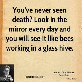 Jean Cocteau - You've never seen death? Look in the mirror every day and you will see it like bees working in a glass hive.