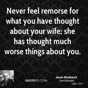 Never feel remorse for what you have thought about your wife; she has thought much worse things about you.