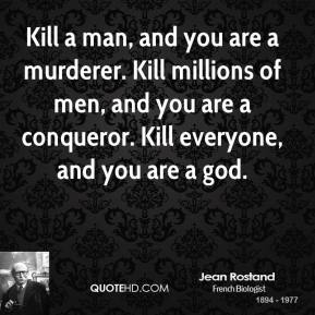 Kill a man, and you are a murderer. Kill millions of men, and you are a conqueror. Kill everyone, and you are a god.