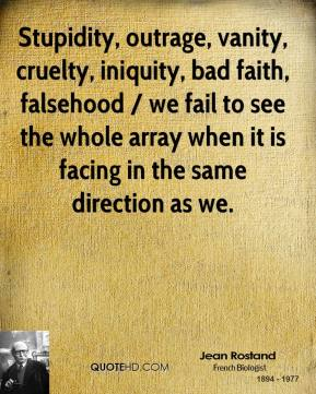 Jean Rostand  - Stupidity, outrage, vanity, cruelty, iniquity, bad faith, falsehood / we fail to see the whole array when it is facing in the same direction as we.