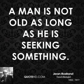 A man is not old as long as he is seeking something.