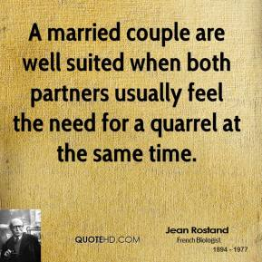 A married couple are well suited when both partners usually feel the need for a quarrel at the same time.