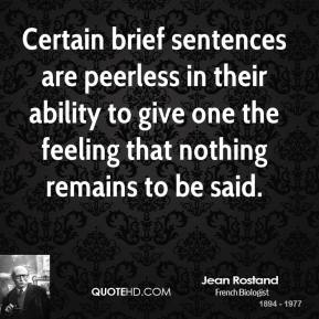 Jean Rostand - Certain brief sentences are peerless in their ability to give one the feeling that nothing remains to be said.