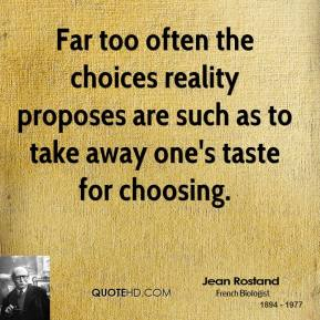 Far too often the choices reality proposes are such as to take away one's taste for choosing.