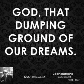 Jean Rostand - God, that dumping ground of our dreams.