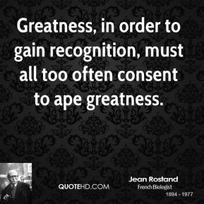 Jean Rostand - Greatness, in order to gain recognition, must all too often consent to ape greatness.