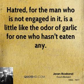 Jean Rostand - Hatred, for the man who is not engaged in it, is a little like the odor of garlic for one who hasn't eaten any.