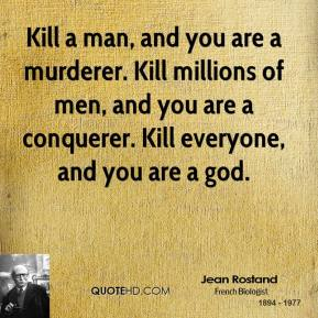 Kill a man, and you are a murderer. Kill millions of men, and you are a conquerer. Kill everyone, and you are a god.