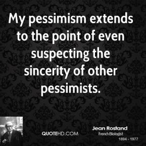 Jean Rostand - My pessimism extends to the point of even suspecting the sincerity of other pessimists.