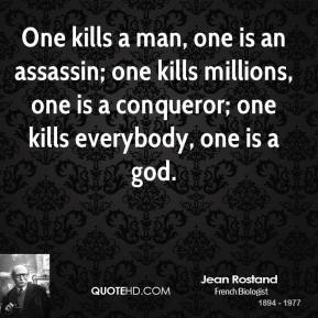 Jean Rostand - One kills a man, one is an assassin; one kills millions, one is a conqueror; one kills everybody, one is a god.